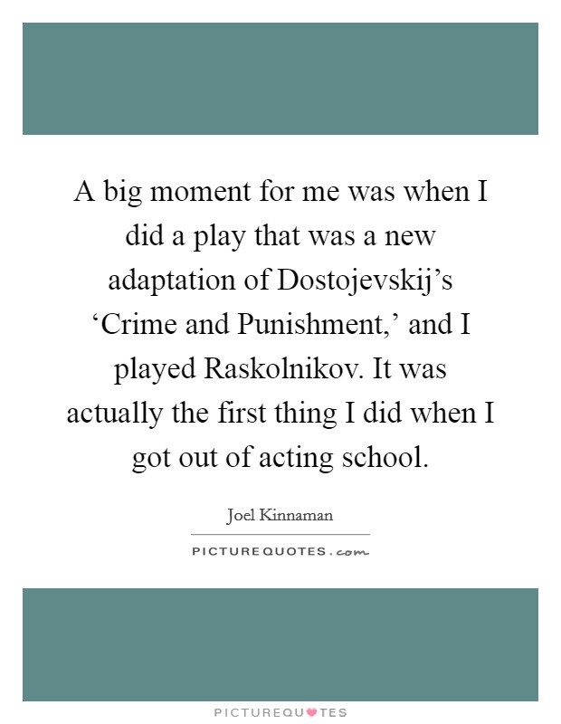 A big moment for me was when I did a play that was a new adaptation of Dostojevskij's 'Crime and Punishment,' and I played Raskolnikov. It was actually the first thing I did when I got out of acting school Picture Quote #1
