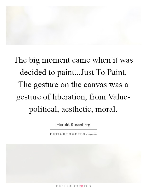 The big moment came when it was decided to paint...Just To Paint. The gesture on the canvas was a gesture of liberation, from Value- political, aesthetic, moral Picture Quote #1