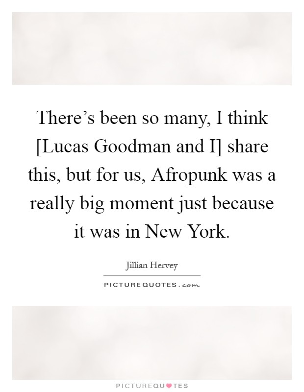 There's been so many, I think [Lucas Goodman and I] share this, but for us, Afropunk was a really big moment just because it was in New York. Picture Quote #1