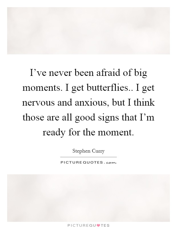 I've never been afraid of big moments. I get butterflies.. I get nervous and anxious, but I think those are all good signs that I'm ready for the moment Picture Quote #1