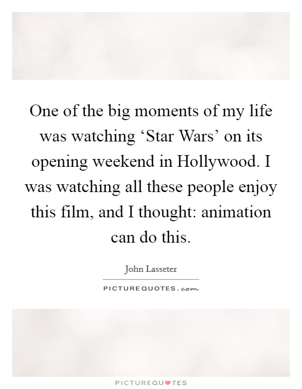 One of the big moments of my life was watching 'Star Wars' on its opening weekend in Hollywood. I was watching all these people enjoy this film, and I thought: animation can do this Picture Quote #1
