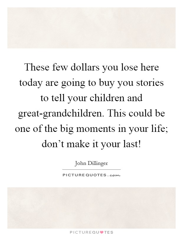 These few dollars you lose here today are going to buy you stories to tell your children and great-grandchildren. This could be one of the big moments in your life; don't make it your last! Picture Quote #1