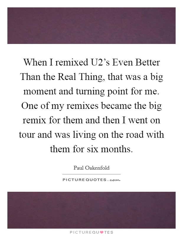 When I remixed U2's Even Better Than the Real Thing, that was a big moment and turning point for me. One of my remixes became the big remix for them and then I went on tour and was living on the road with them for six months Picture Quote #1