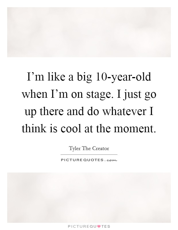 I'm like a big 10-year-old when I'm on stage. I just go up there and do whatever I think is cool at the moment Picture Quote #1