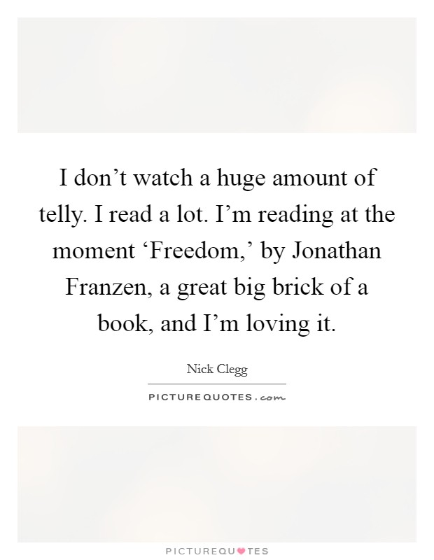 I don't watch a huge amount of telly. I read a lot. I'm reading at the moment 'Freedom,' by Jonathan Franzen, a great big brick of a book, and I'm loving it Picture Quote #1