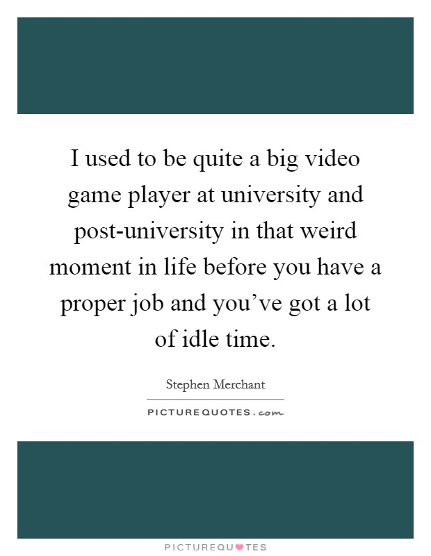I used to be quite a big video game player at university and post-university in that weird moment in life before you have a proper job and you've got a lot of idle time Picture Quote #1