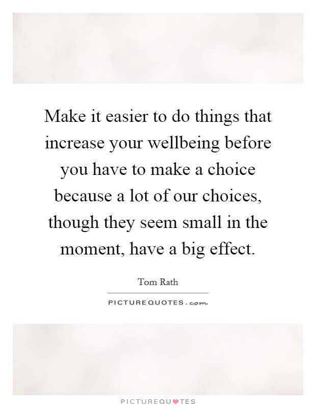 Make it easier to do things that increase your wellbeing before you have to make a choice because a lot of our choices, though they seem small in the moment, have a big effect Picture Quote #1