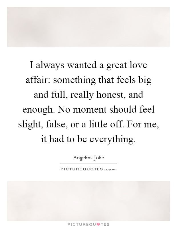 I always wanted a great love affair: something that feels big and full, really honest, and enough. No moment should feel slight, false, or a little off. For me, it had to be everything Picture Quote #1