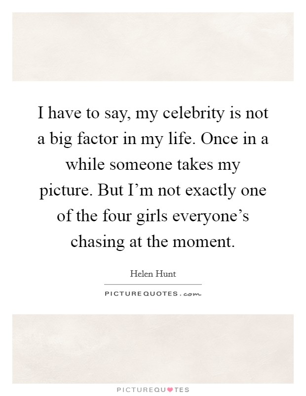 I have to say, my celebrity is not a big factor in my life. Once in a while someone takes my picture. But I'm not exactly one of the four girls everyone's chasing at the moment Picture Quote #1
