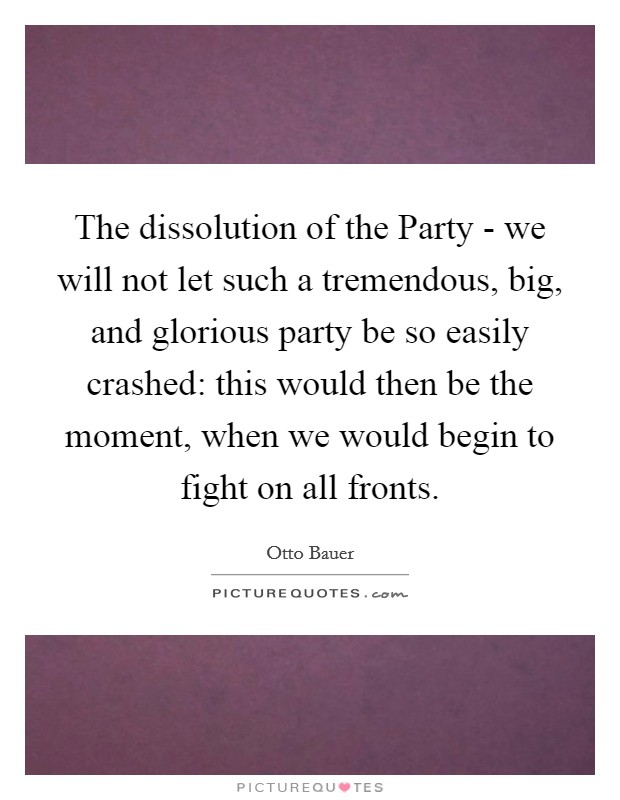 The dissolution of the Party - we will not let such a tremendous, big, and glorious party be so easily crashed: this would then be the moment, when we would begin to fight on all fronts Picture Quote #1
