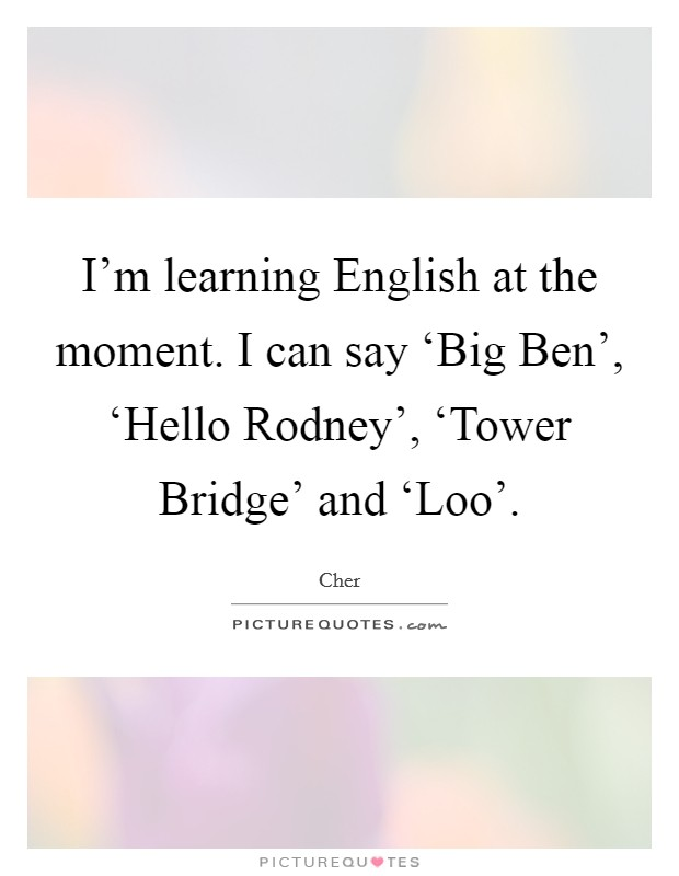 I'm learning English at the moment. I can say 'Big Ben', 'Hello Rodney', 'Tower Bridge' and 'Loo' Picture Quote #1
