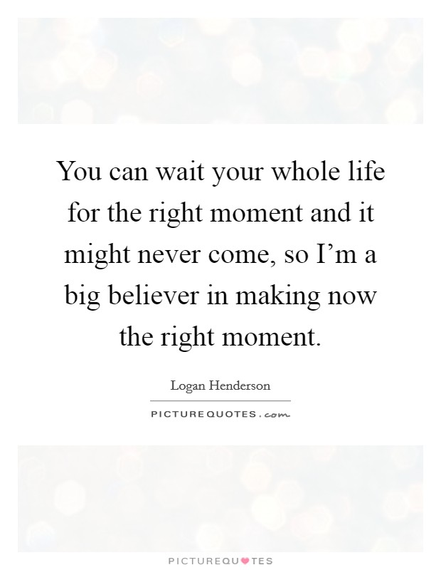 You can wait your whole life for the right moment and it might never come, so I'm a big believer in making now the right moment Picture Quote #1