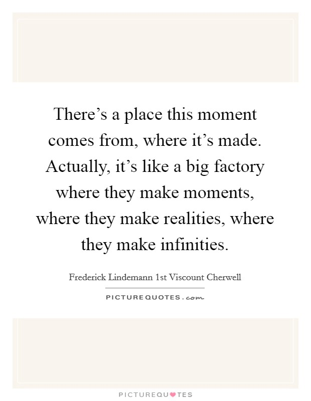 There's a place this moment comes from, where it's made. Actually, it's like a big factory where they make moments, where they make realities, where they make infinities Picture Quote #1