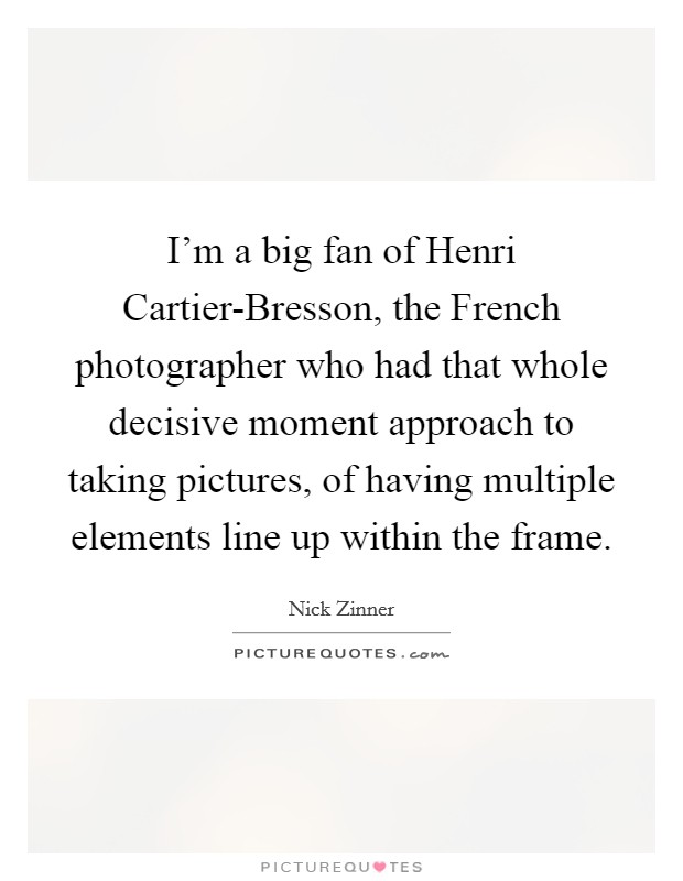 I'm a big fan of Henri Cartier-Bresson, the French photographer who had that whole decisive moment approach to taking pictures, of having multiple elements line up within the frame Picture Quote #1