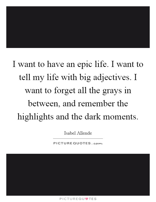 I want to have an epic life. I want to tell my life with big adjectives. I want to forget all the grays in between, and remember the highlights and the dark moments Picture Quote #1