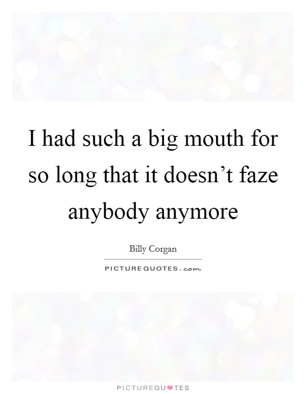 I had such a big mouth for so long that it doesn't faze anybody anymore Picture Quote #1