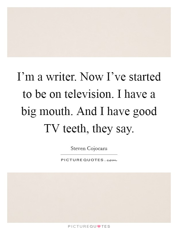 I'm a writer. Now I've started to be on television. I have a big mouth. And I have good TV teeth, they say Picture Quote #1