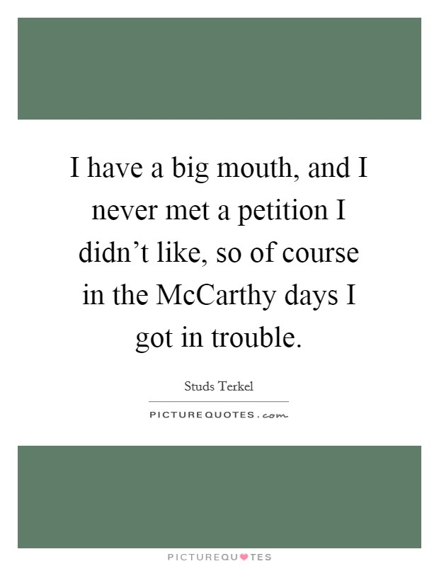 I have a big mouth, and I never met a petition I didn't like, so of course in the McCarthy days I got in trouble Picture Quote #1