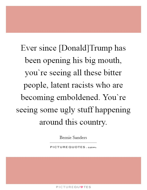 Ever since [Donald]Trump has been opening his big mouth, you`re seeing all these bitter people, latent racists who are becoming emboldened. You`re seeing some ugly stuff happening around this country Picture Quote #1