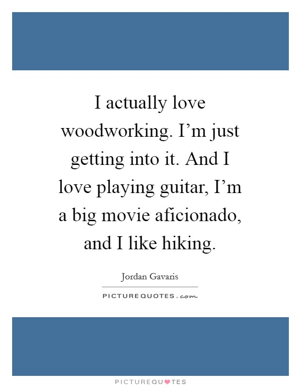 I actually love woodworking. I'm just getting into it. And I love playing guitar, I'm a big movie aficionado, and I like hiking Picture Quote #1