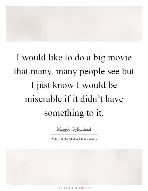 I would like to do a big movie that many, many people see but I just know I would be miserable if it didn't have something to it Picture Quote #1