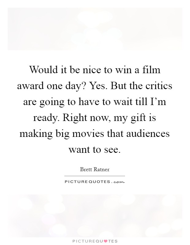 Would it be nice to win a film award one day? Yes. But the critics are going to have to wait till I'm ready. Right now, my gift is making big movies that audiences want to see Picture Quote #1