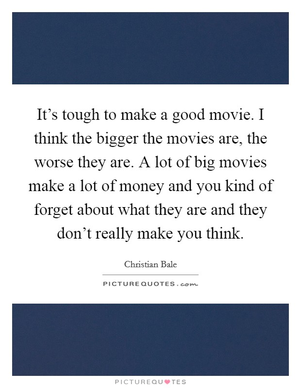 It's tough to make a good movie. I think the bigger the movies are, the worse they are. A lot of big movies make a lot of money and you kind of forget about what they are and they don't really make you think Picture Quote #1