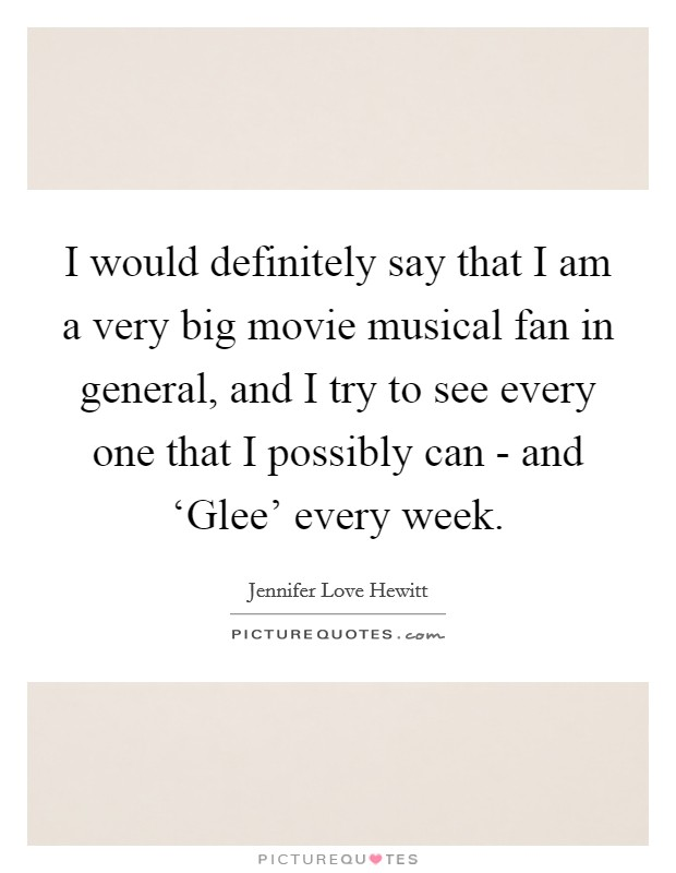 I would definitely say that I am a very big movie musical fan in general, and I try to see every one that I possibly can - and 'Glee' every week Picture Quote #1