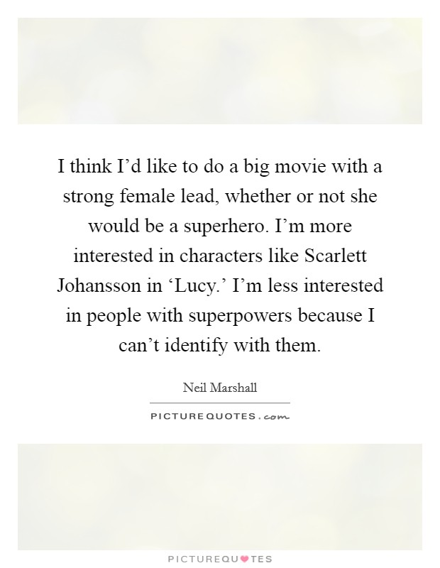 I think I'd like to do a big movie with a strong female lead, whether or not she would be a superhero. I'm more interested in characters like Scarlett Johansson in 'Lucy.' I'm less interested in people with superpowers because I can't identify with them. Picture Quote #1
