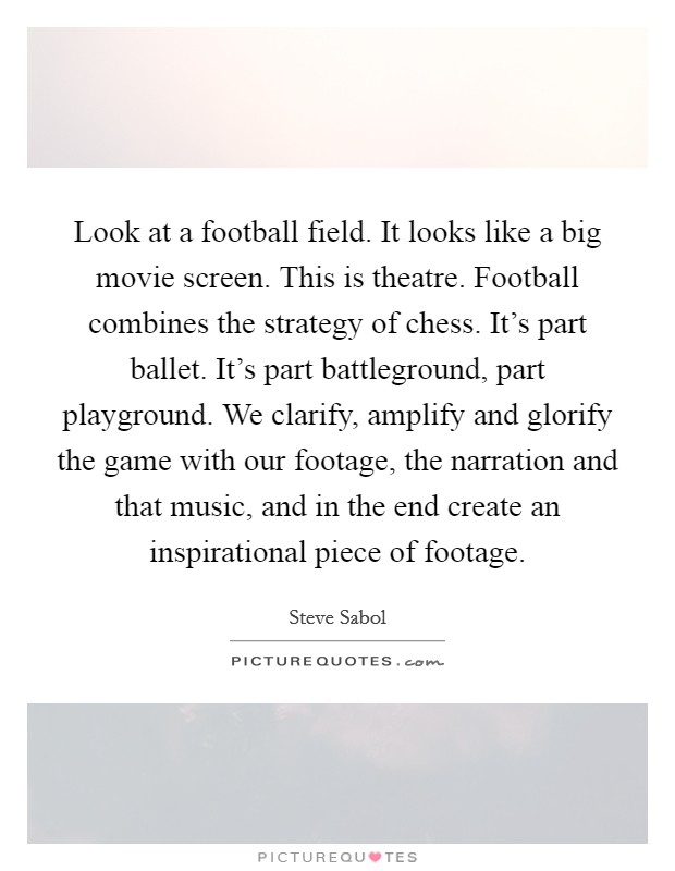 Look at a football field. It looks like a big movie screen. This is theatre. Football combines the strategy of chess. It's part ballet. It's part battleground, part playground. We clarify, amplify and glorify the game with our footage, the narration and that music, and in the end create an inspirational piece of footage Picture Quote #1