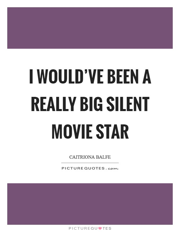 I would've been a really big silent movie star Picture Quote #1