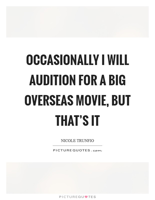 Occasionally I will audition for a big overseas movie, but that's it Picture Quote #1