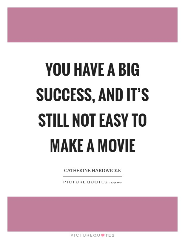 You have a big success, and it's still not easy to make a movie Picture Quote #1