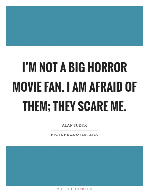 I'm not a big horror movie fan. I am afraid of them; they scare me. Picture Quote #1
