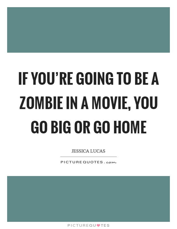 If you're going to be a zombie in a movie, you go big or go home Picture Quote #1
