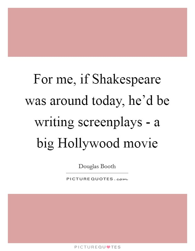 For me, if Shakespeare was around today, he'd be writing screenplays - a big Hollywood movie Picture Quote #1