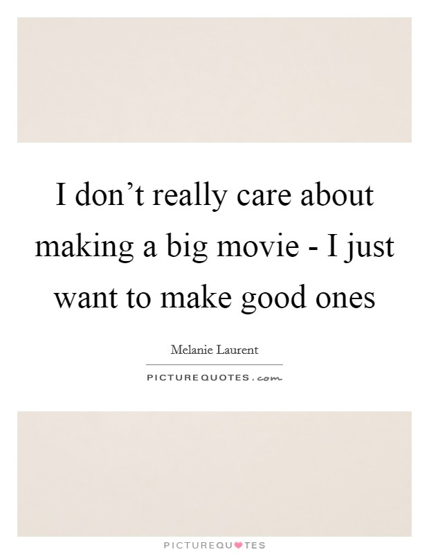 I don't really care about making a big movie - I just want to make good ones Picture Quote #1