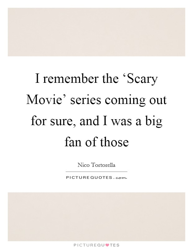 I remember the 'Scary Movie' series coming out for sure, and I was a big fan of those Picture Quote #1