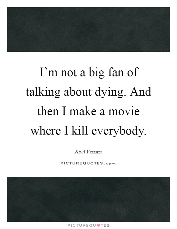 I'm not a big fan of talking about dying. And then I make a movie where I kill everybody. Picture Quote #1