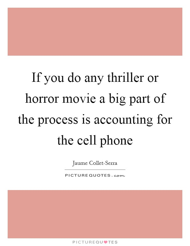 If you do any thriller or horror movie a big part of the process is accounting for the cell phone Picture Quote #1
