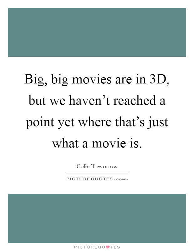Big, big movies are in 3D, but we haven't reached a point yet where that's just what a movie is. Picture Quote #1