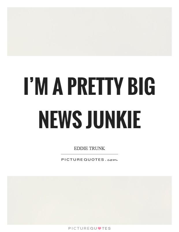 I'm a pretty big news junkie Picture Quote #1