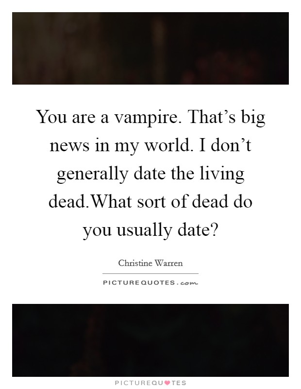 You are a vampire. That's big news in my world. I don't generally date the living dead.What sort of dead do you usually date? Picture Quote #1