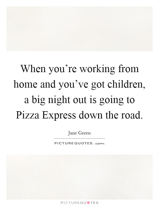 When you're working from home and you've got children, a big night out is going to Pizza Express down the road Picture Quote #1