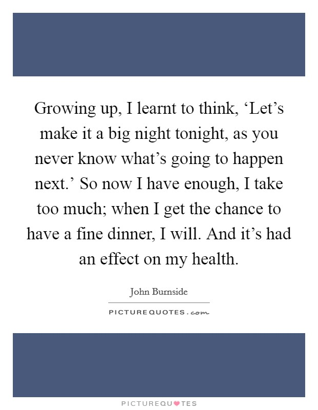 Growing up, I learnt to think, 'Let's make it a big night tonight, as you never know what's going to happen next.' So now I have enough, I take too much; when I get the chance to have a fine dinner, I will. And it's had an effect on my health Picture Quote #1