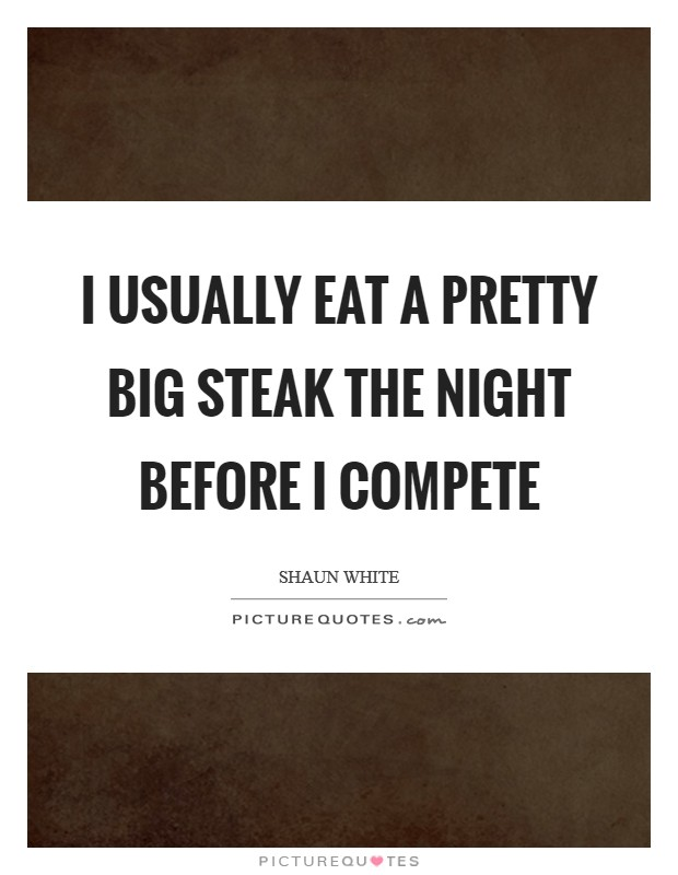 I usually eat a pretty big steak the night before I compete Picture Quote #1