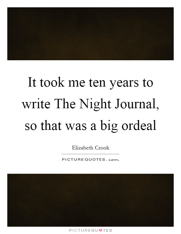It took me ten years to write The Night Journal, so that was a big ordeal Picture Quote #1