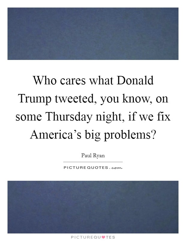 Who cares what Donald Trump tweeted, you know, on some Thursday night, if we fix America's big problems? Picture Quote #1