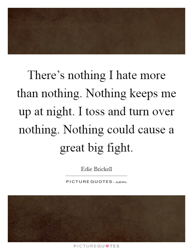 There's nothing I hate more than nothing. Nothing keeps me up at night. I toss and turn over nothing. Nothing could cause a great big fight Picture Quote #1