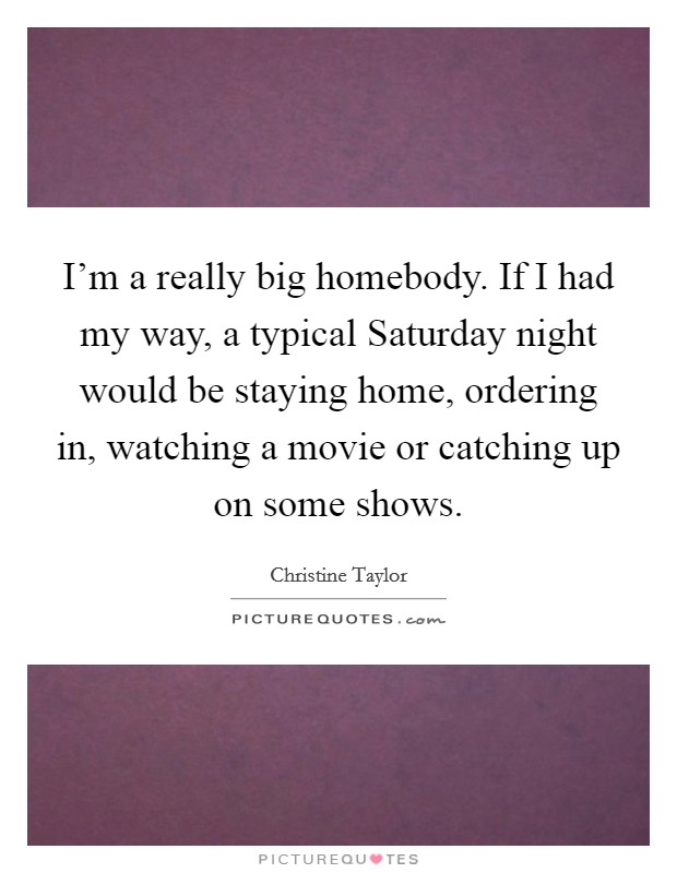 I'm a really big homebody. If I had my way, a typical Saturday night would be staying home, ordering in, watching a movie or catching up on some shows Picture Quote #1